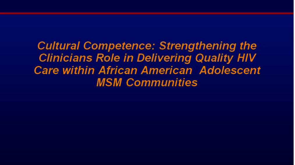 Cultural Competence: Strengthening the Clinicians Role in Delivering Quality HIV Care within African American Adolescent Men who have Sex with Men (MSM) Communities
