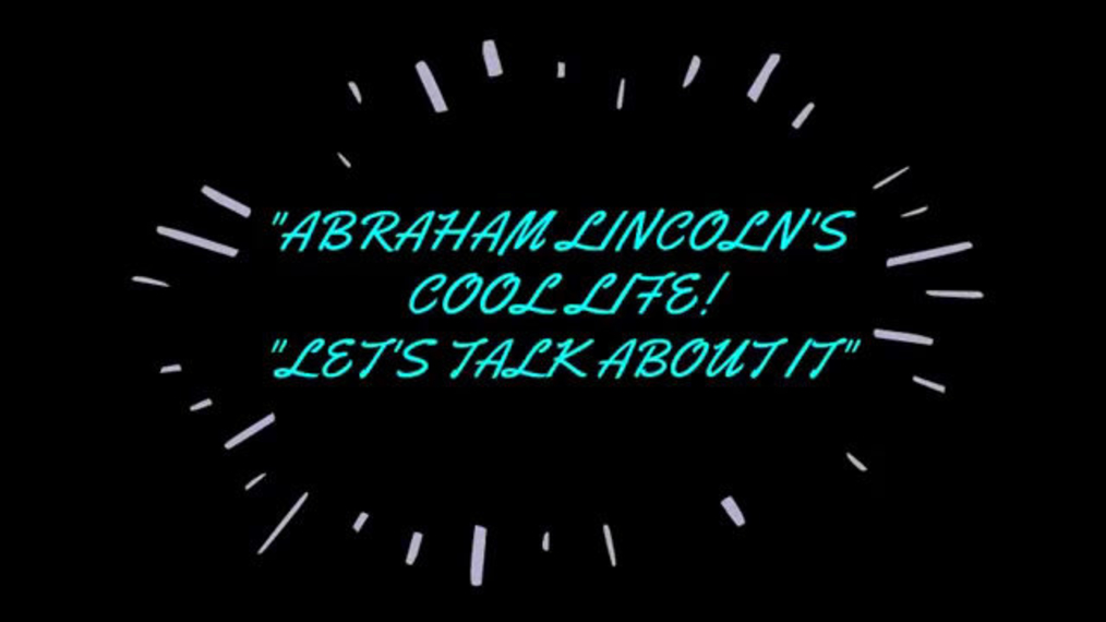 Abraham Lincoln's Cool Life, Let's Talk About It!