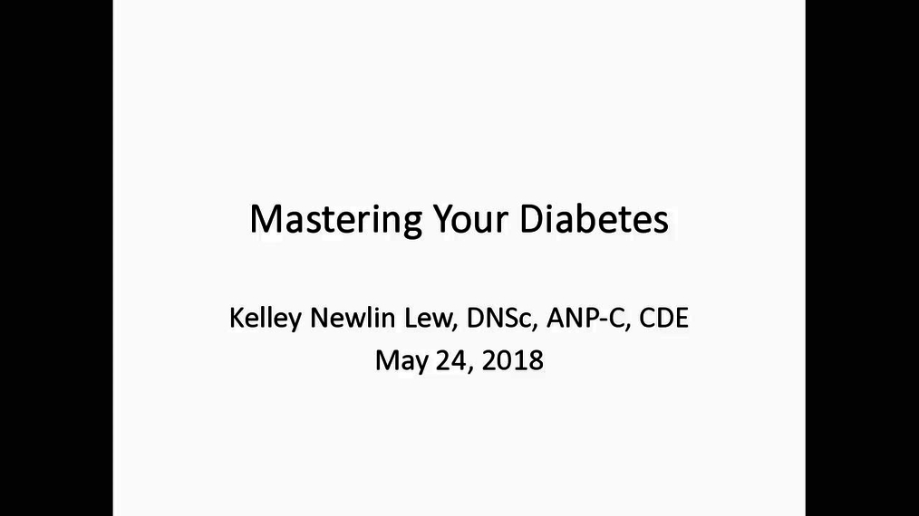 Mastering Your Diabetes - Kelley Newlin Lew, DNSc, ANP-C, CDE May 24, 2018
