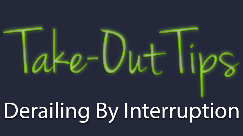 Take-Out Tips with Lou Solomon: Derailing By Interruption
