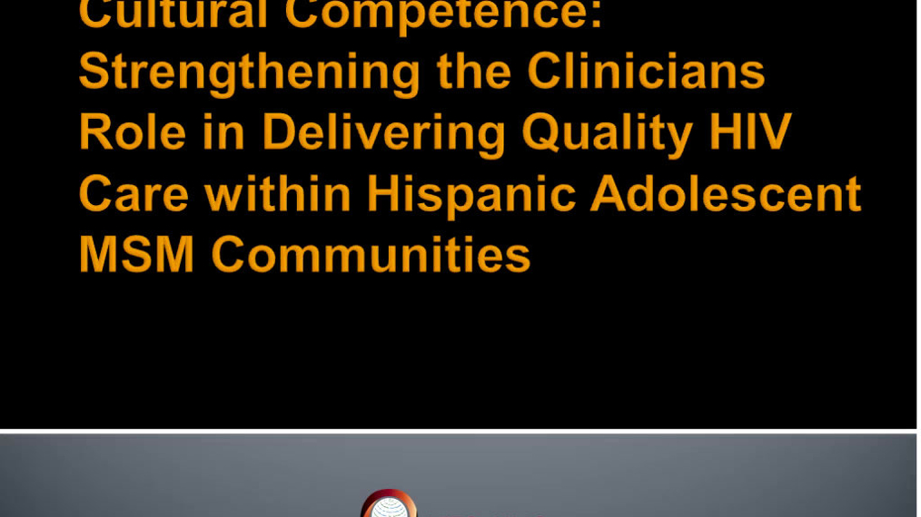 Cultural Competence: Strengthening the Clinicians Role in Delivering Quality HIV Care within Hispanic Adolescent Men who have Sex with Men (MSM) Communities