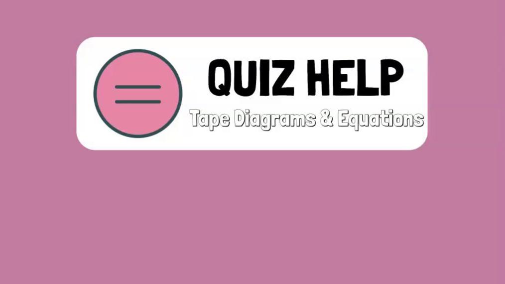 Quiz Help Tape Diagrams & Equations.mp4