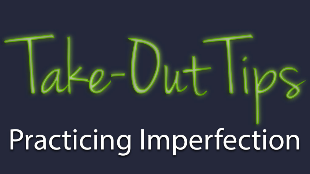 Take-Out Tips with Lou Solomon: Practicing Imperfection